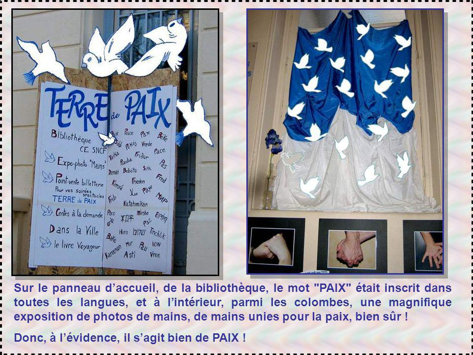 Sur le panneau d'accueil, de la bibliothèque, le mot PAIX était inscrit dans toutes les langues, et à l'intérieur, parmi les colombes, une magnifique exposition de photos de mains, de mains unies pour la paix, bien sûr !
