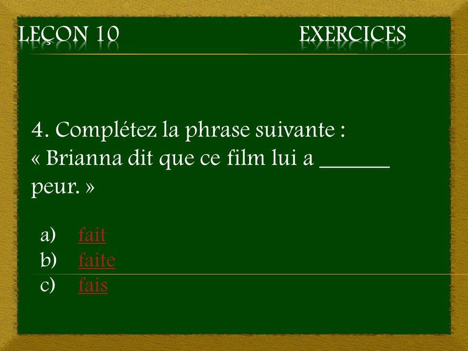 Leçon 10 Exercices 4. Complétez la phrase suivante : « Brianna dit que ce film lui a ______ peur. »