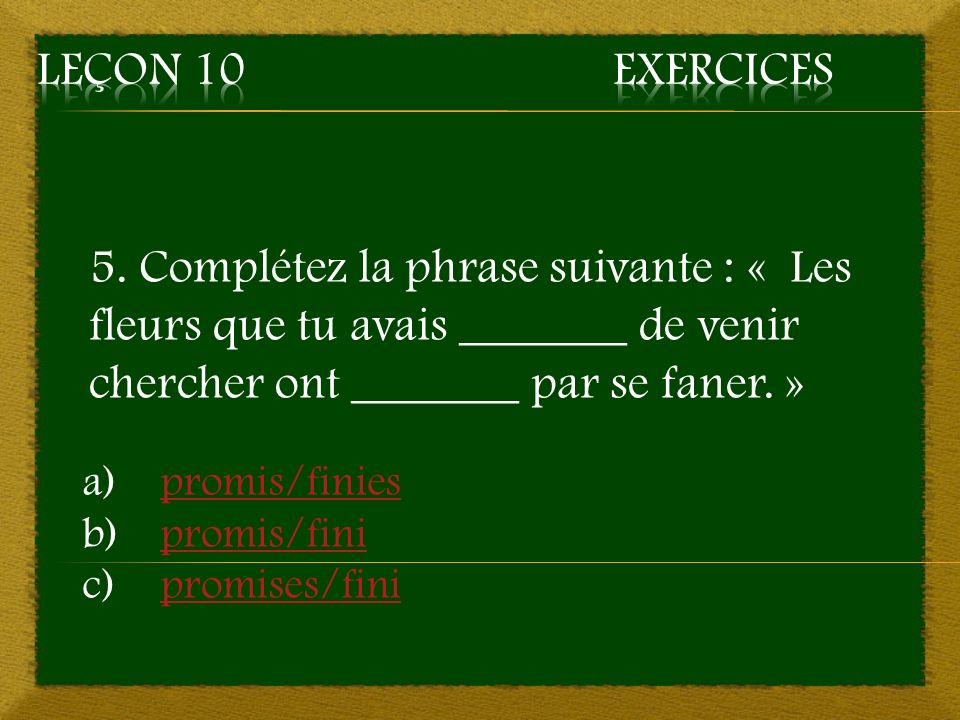 Leçon 10 Exercices 5. Complétez la phrase suivante : « Les fleurs que tu avais _______ de venir chercher ont _______ par se faner. »