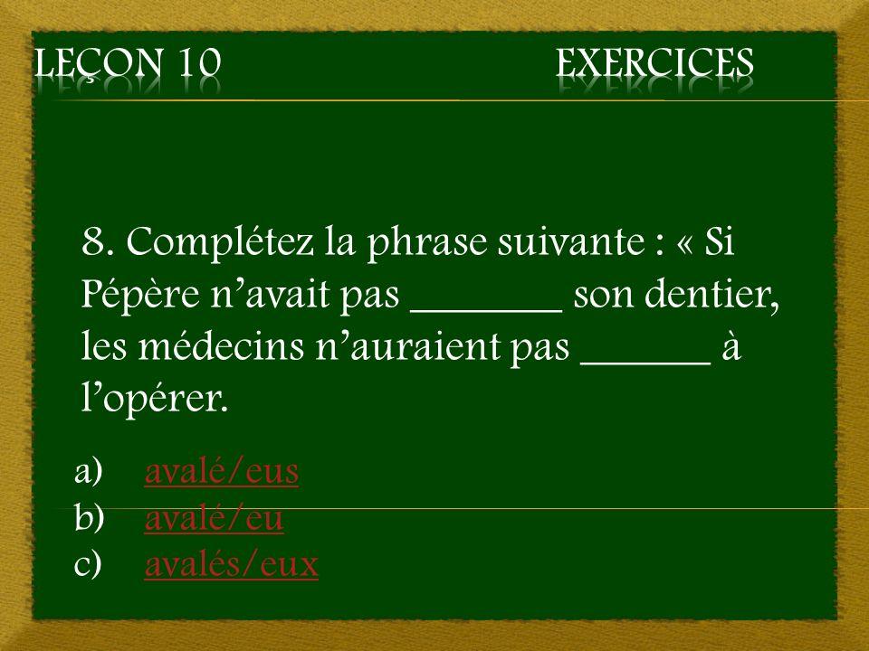 Leçon 10 Exercices 8. Complétez la phrase suivante : « Si Pépère n'avait pas _______ son dentier, les médecins n'auraient pas ______ à l'opérer.
