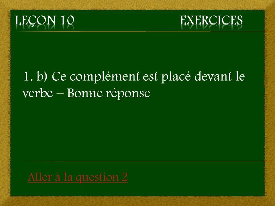 1. b) Ce complément est placé devant le verbe – Bonne réponse