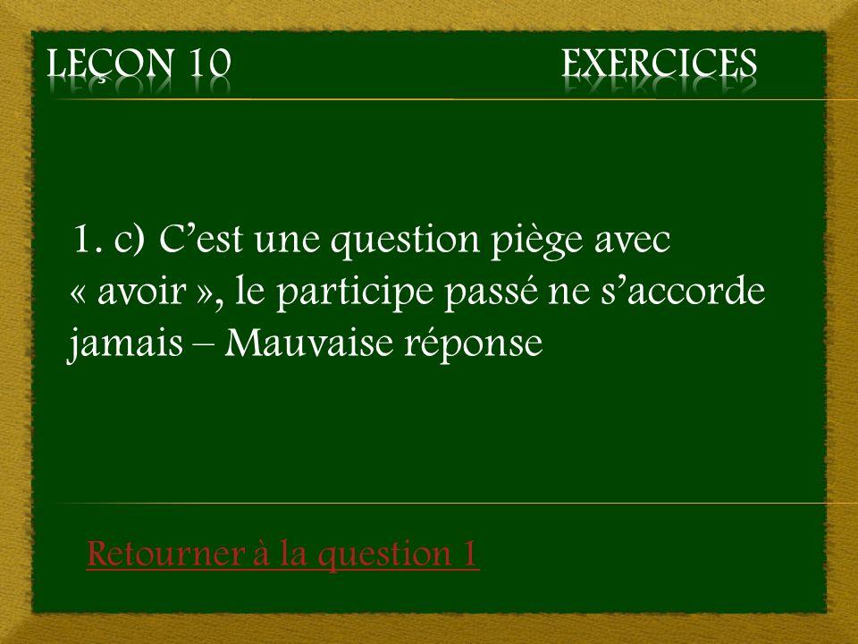 Leçon 10 Exercices 1. c) C'est une question piège avec « avoir », le participe passé ne s'accorde jamais – Mauvaise réponse.