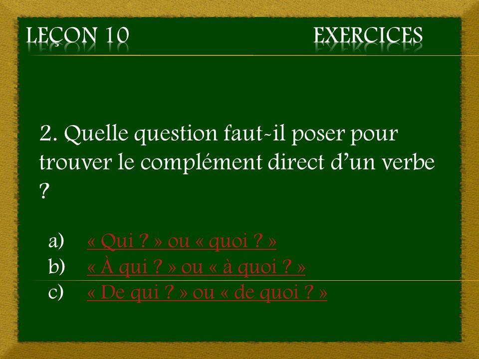 Leçon 10 Exercices 2. Quelle question faut-il poser pour trouver le complément direct d'un verbe