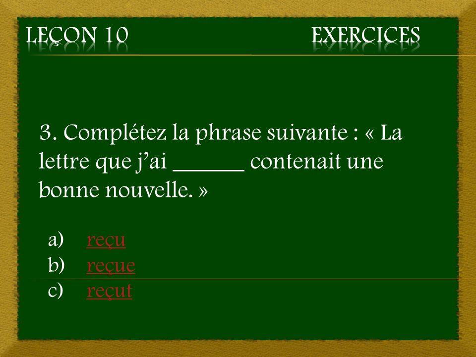 Leçon 10 Exercices 3. Complétez la phrase suivante : « La lettre que j'ai ______ contenait une bonne nouvelle. »