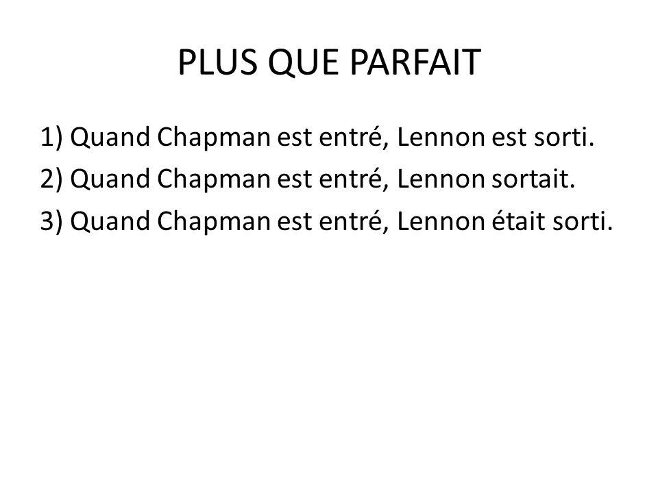 PLUS QUE PARFAIT 1) Quand Chapman est entré, Lennon est sorti.