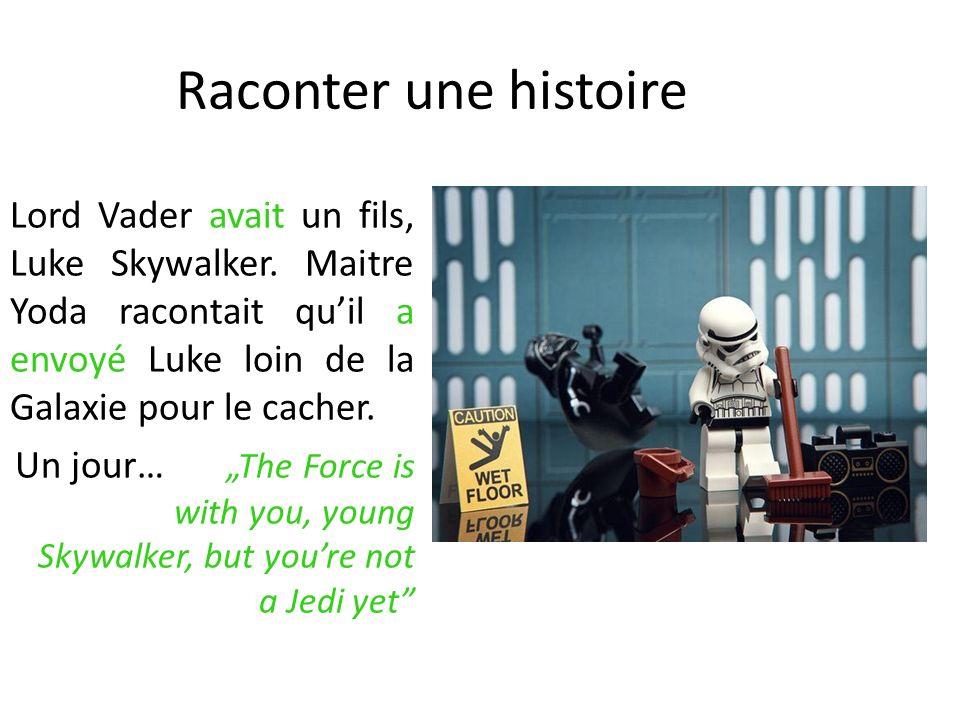 Raconter une histoire Lord Vader avait un fils, Luke Skywalker. Maitre Yoda racontait qu'il a envoyé Luke loin de la Galaxie pour le cacher.