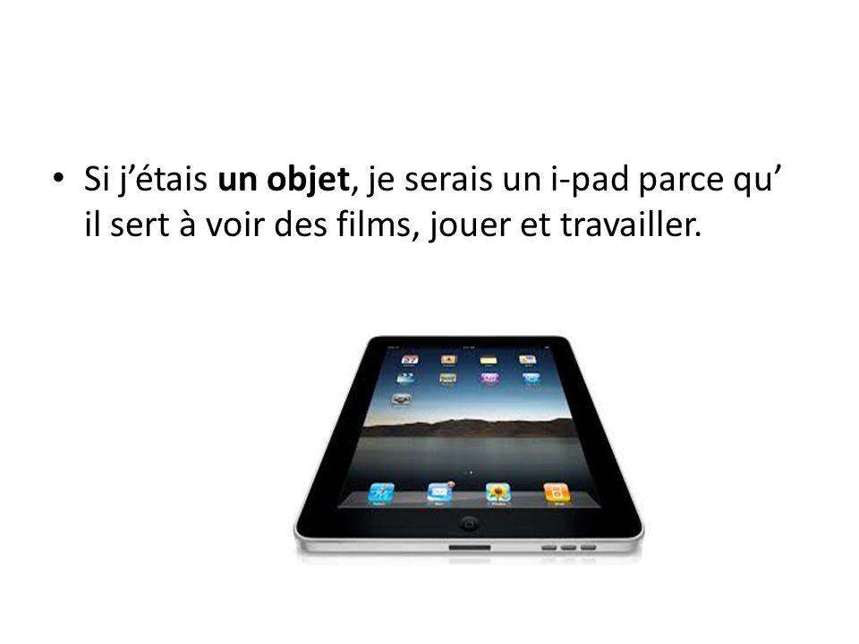 Si j'étais un objet, je serais un i-pad parce qu' il sert à voir des films, jouer et travailler.