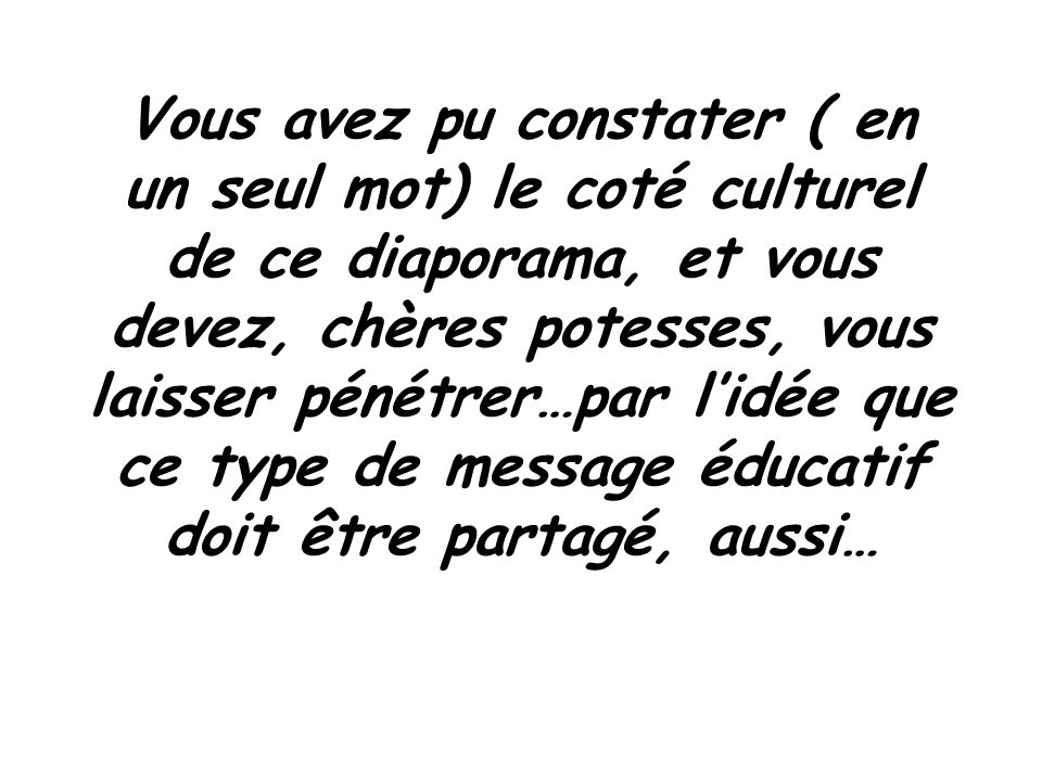 Vous avez pu constater ( en un seul mot) le coté culturel de ce diaporama, et vous devez, chères potesses, vous laisser pénétrer…par l'idée que ce type de message éducatif doit être partagé, aussi…