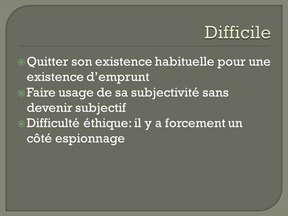 Difficile Quitter son existence habituelle pour une existence d'emprunt. Faire usage de sa subjectivité sans devenir subjectif.