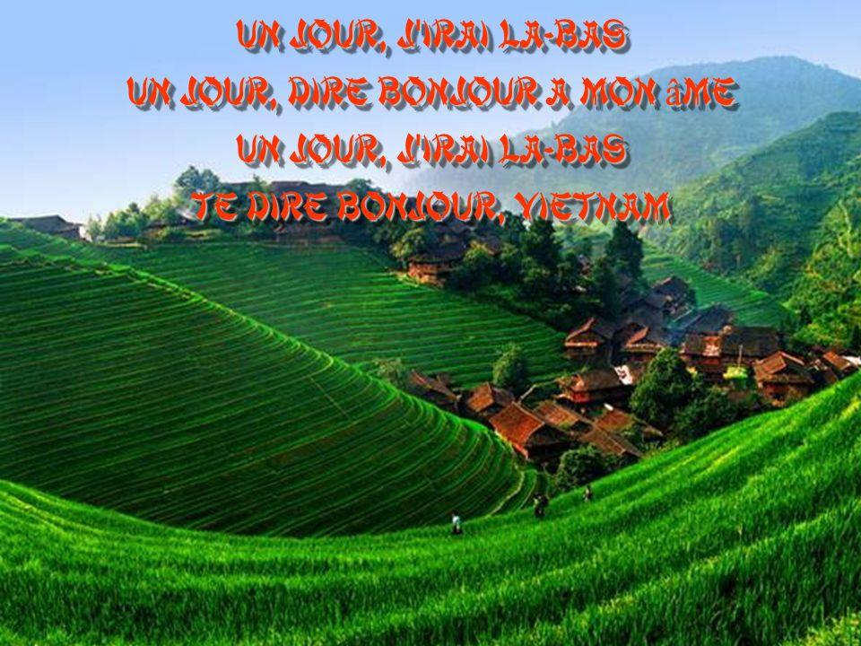 Un jour, j irai là-bas Un jour, dire bonjour à mon âme Un jour, j irai là-bas Te dire bonjour, Vietnam