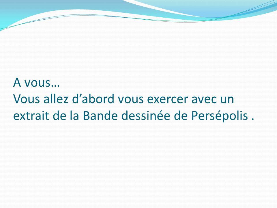A vous… Vous allez d'abord vous exercer avec un extrait de la Bande dessinée de Persépolis .