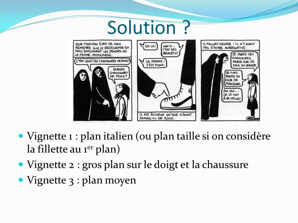 Solution Vignette 1 : plan italien (ou plan taille si on considère la fillette au 1er plan) Vignette 2 : gros plan sur le doigt et la chaussure.