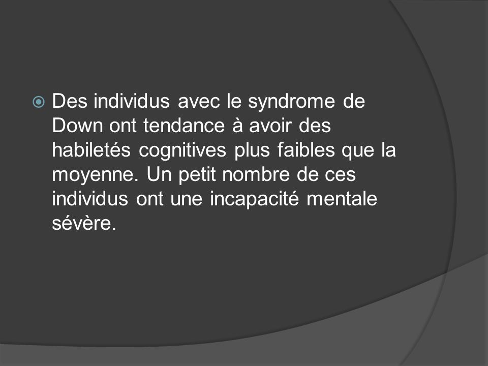 Des individus avec le syndrome de Down ont tendance à avoir des habiletés cognitives plus faibles que la moyenne.