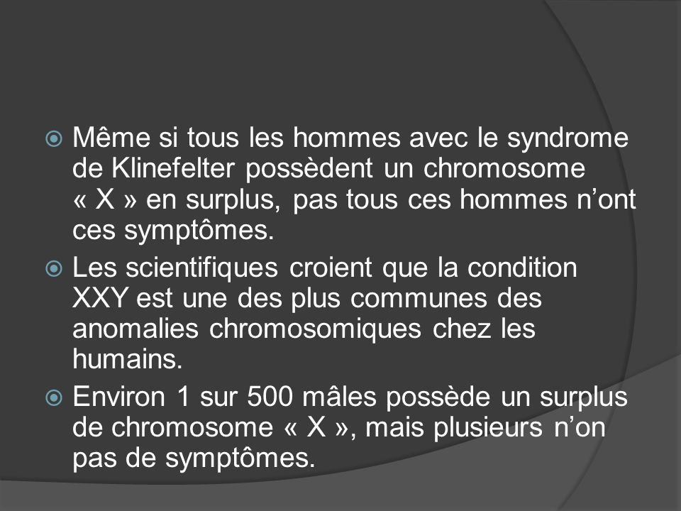 Même si tous les hommes avec le syndrome de Klinefelter possèdent un chromosome « X » en surplus, pas tous ces hommes n'ont ces symptômes.