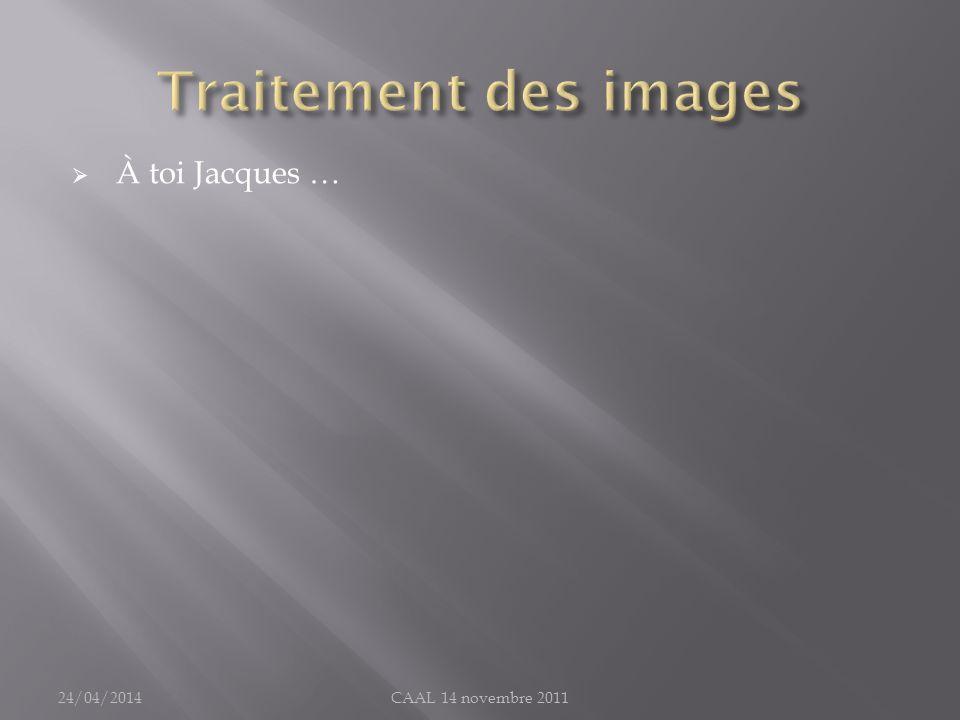 Traitement des images À toi Jacques … 30/03/2017 CAAL 14 novembre 2011