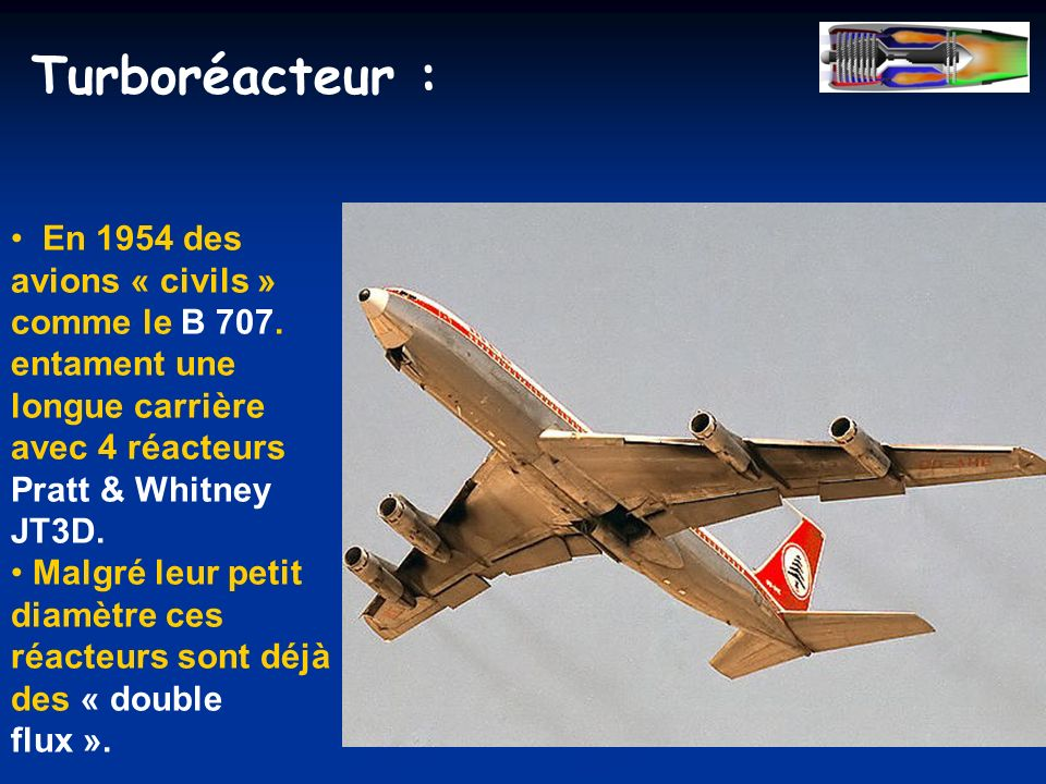 Turboréacteur : En 1954 des avions « civils » comme le B 707. entament une longue carrière avec 4 réacteurs Pratt & Whitney JT3D.