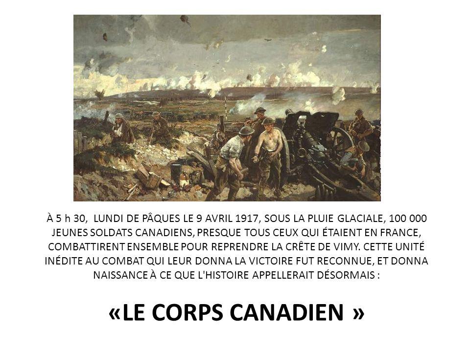 À 5 h 30, LUNDI DE PÂQUES LE 9 AVRIL 1917, SOUS LA PLUIE GLACIALE, 100 000 JEUNES SOLDATS CANADIENS, PRESQUE TOUS CEUX QUI ÉTAIENT EN FRANCE, COMBATTIRENT ENSEMBLE POUR REPRENDRE LA CRÊTE DE VIMY. CETTE UNITÉ INÉDITE AU COMBAT QUI LEUR DONNA LA VICTOIRE FUT RECONNUE, ET DONNA NAISSANCE À CE QUE L HISTOIRE APPELLERAIT DÉSORMAIS :