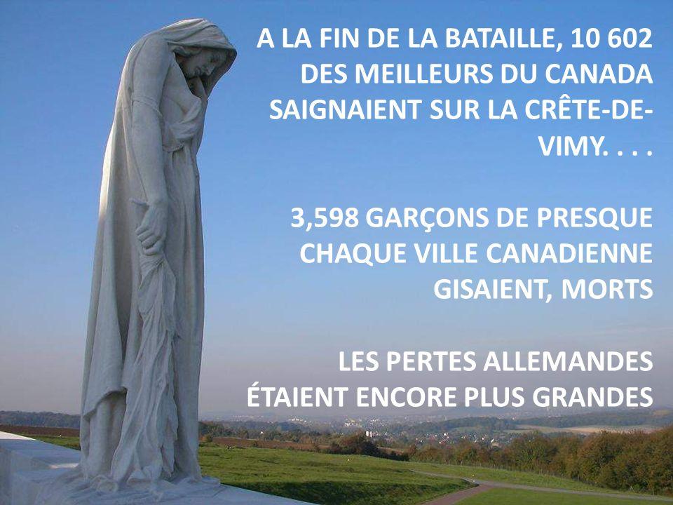 A LA FIN DE LA BATAILLE, 10 602 DES MEILLEURS DU CANADA SAIGNAIENT SUR LA CRÊTE-DE-VIMY. . . .