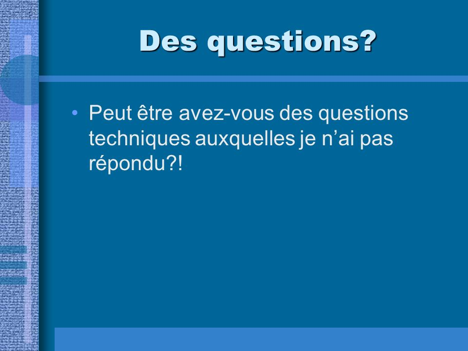 Des questions Peut être avez-vous des questions techniques auxquelles je n'ai pas répondu !