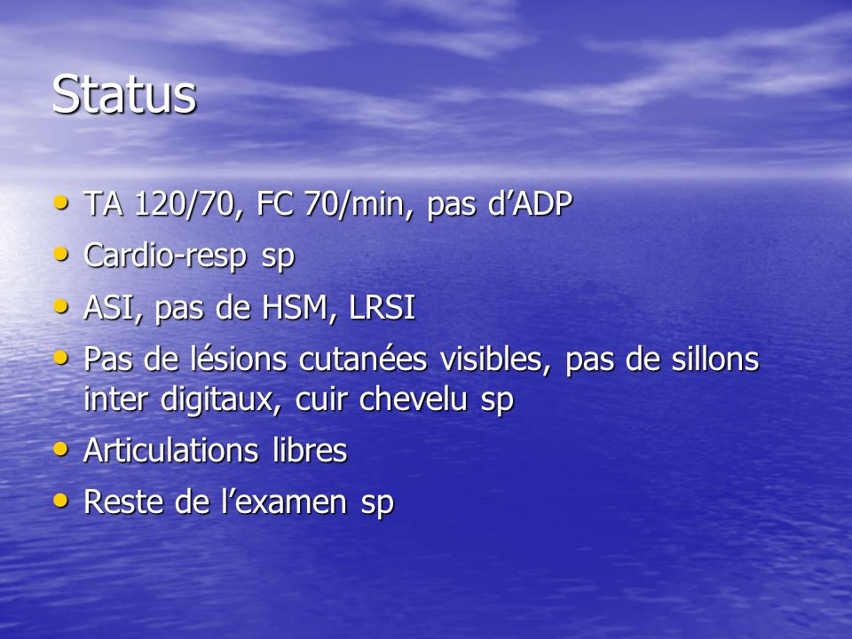 Status TA 120/70, FC 70/min, pas d'ADP Cardio-resp sp
