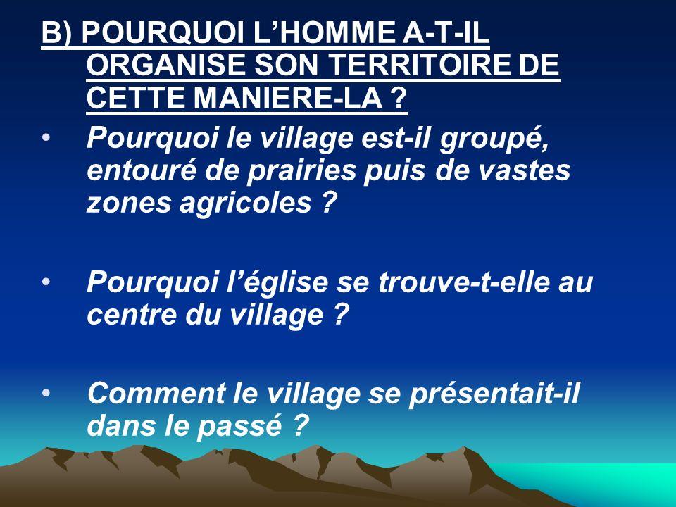 B) POURQUOI L'HOMME A-T-IL ORGANISE SON TERRITOIRE DE CETTE MANIERE-LA