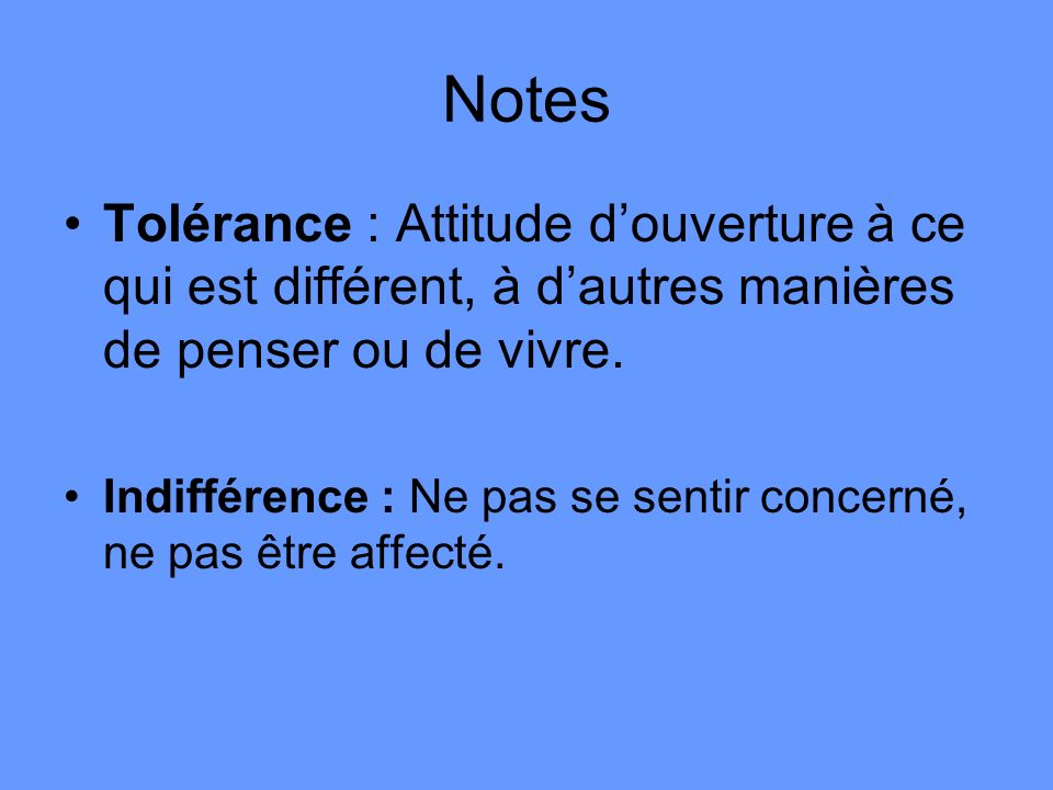 Notes Tolérance : Attitude d'ouverture à ce qui est différent, à d'autres manières de penser ou de vivre.