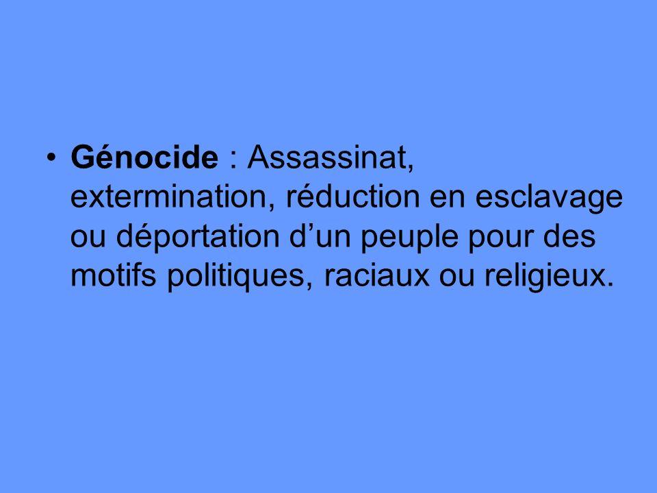 Génocide : Assassinat, extermination, réduction en esclavage ou déportation d'un peuple pour des motifs politiques, raciaux ou religieux.