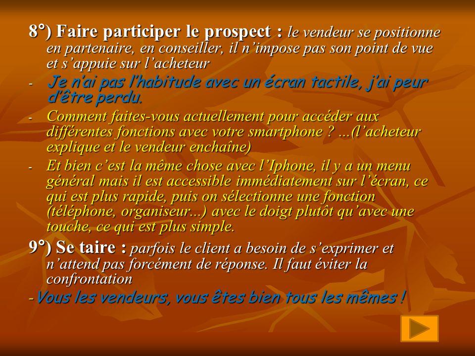 8°) Faire participer le prospect : le vendeur se positionne en partenaire, en conseiller, il n'impose pas son point de vue et s'appuie sur l'acheteur