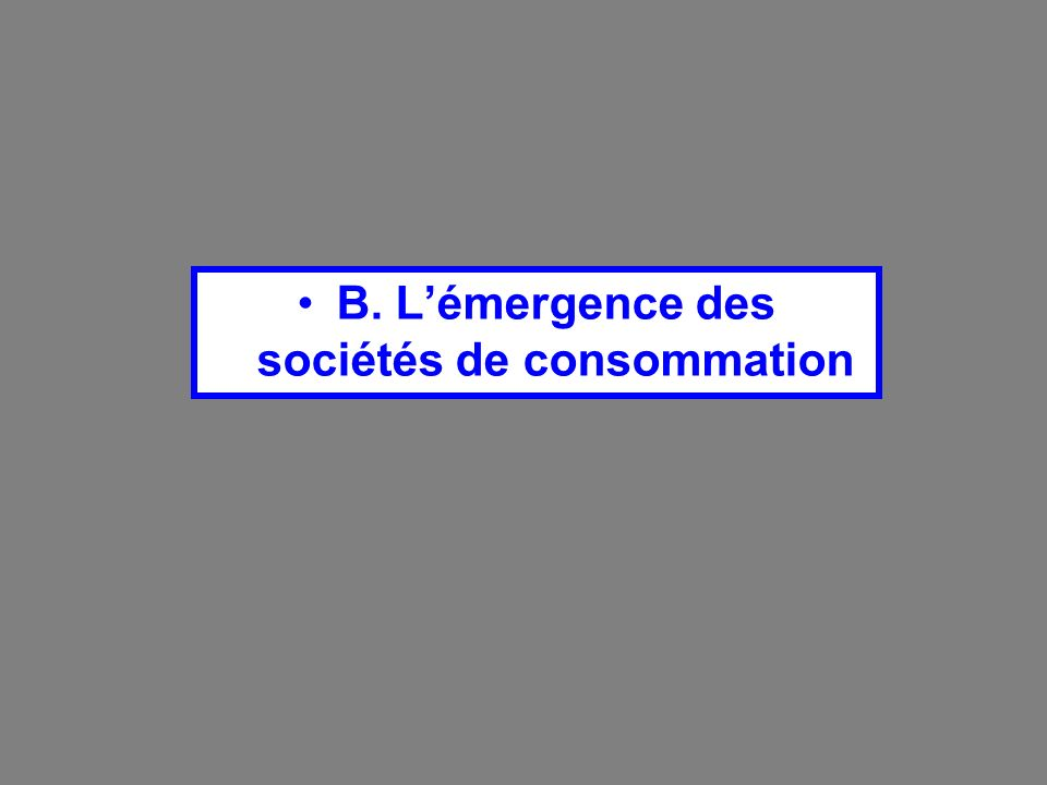 B. L'émergence des sociétés de consommation