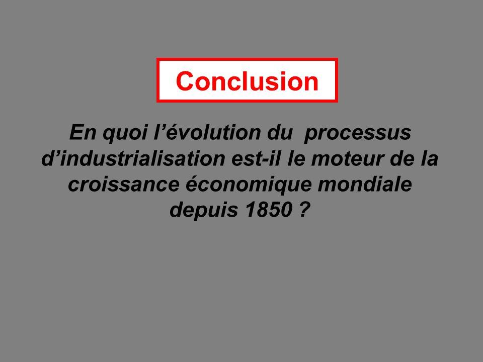 Conclusion En quoi l'évolution du processus d'industrialisation est-il le moteur de la croissance économique mondiale depuis 1850
