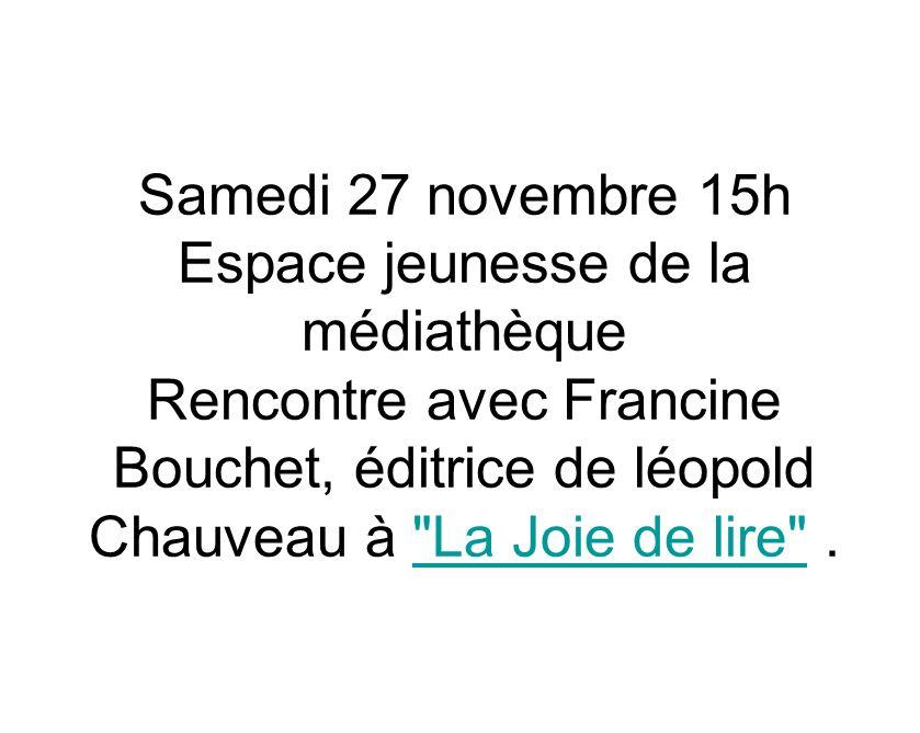 Samedi 27 novembre 15h Espace jeunesse de la médiathèque Rencontre avec Francine Bouchet, éditrice de léopold Chauveau à La Joie de lire .