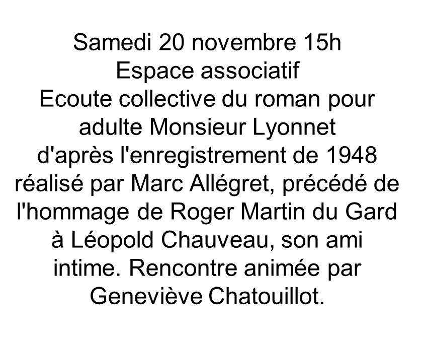 Samedi 20 novembre 15h Espace associatif Ecoute collective du roman pour adulte Monsieur Lyonnet d après l enregistrement de 1948 réalisé par Marc Allégret, précédé de l hommage de Roger Martin du Gard à Léopold Chauveau, son ami intime.