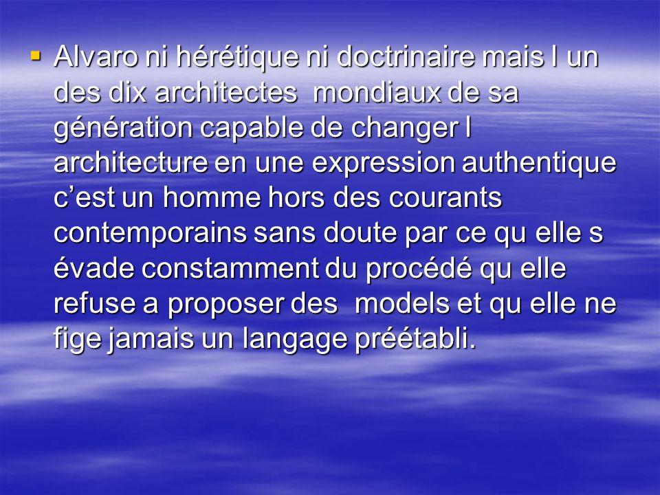 Alvaro ni hérétique ni doctrinaire mais l un des dix architectes mondiaux de sa génération capable de changer l architecture en une expression authentique c'est un homme hors des courants contemporains sans doute par ce qu elle s évade constamment du procédé qu elle refuse a proposer des models et qu elle ne fige jamais un langage préétabli.