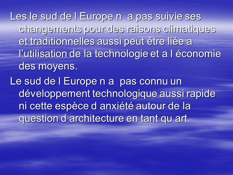 Les le sud de l Europe n a pas suivie ses changements pour des raisons climatiques et traditionnelles aussi peut être liée a l'utilisation de la technologie et a l économie des moyens.