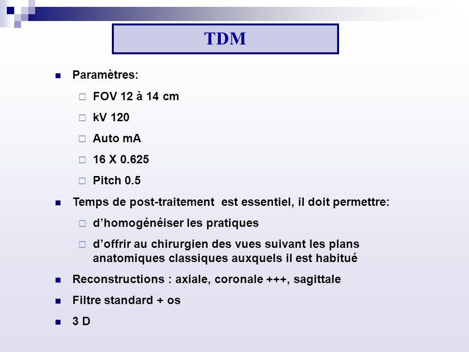 TDM Paramètres: FOV 12 à 14 cm kV 120 Auto mA 16 X 0.625 Pitch 0.5