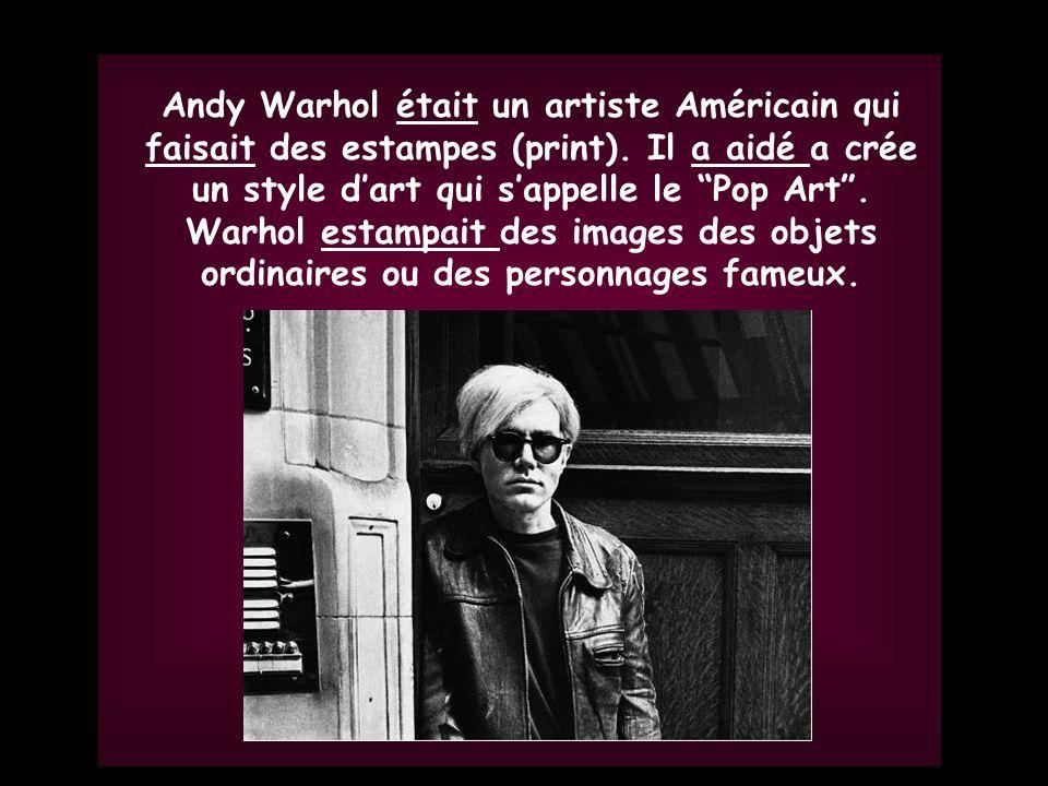 Andy Warhol était un artiste Américain qui faisait des estampes (print). Il a aidé a crée un style d'art qui s'appelle le Pop Art . Warhol estampait des images des objets ordinaires ou des personnages fameux.