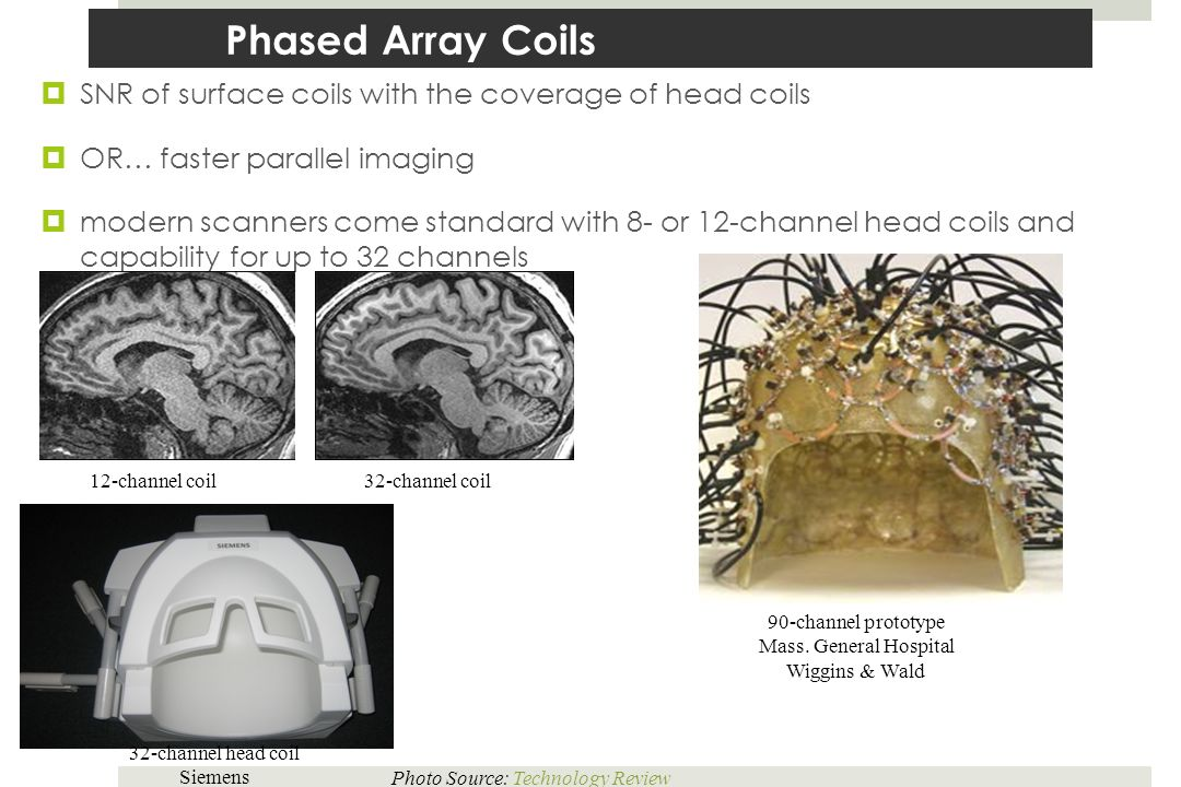 Phased Array Coils SNR of surface coils with the coverage of head coils. OR… faster parallel imaging.