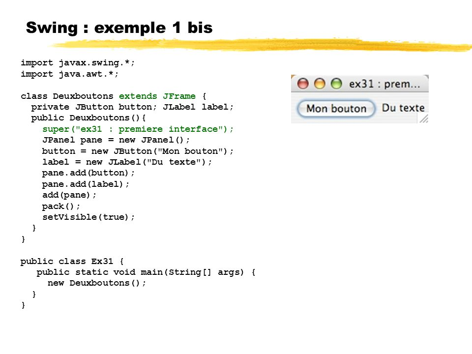 Swing : exemple 1 bis import javax.swing.*; import java.awt.*;