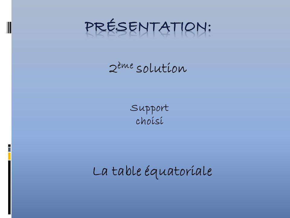 Présentation: 2ème solution Support choisi La table équatoriale