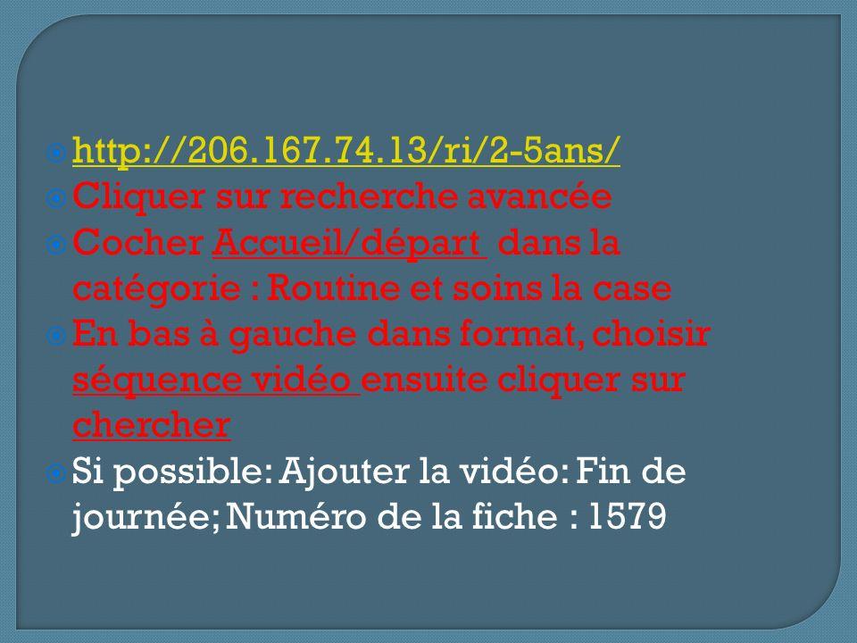 http://206.167.74.13/ri/2-5ans/ Cliquer sur recherche avancée. Cocher Accueil/départ dans la catégorie : Routine et soins la case.