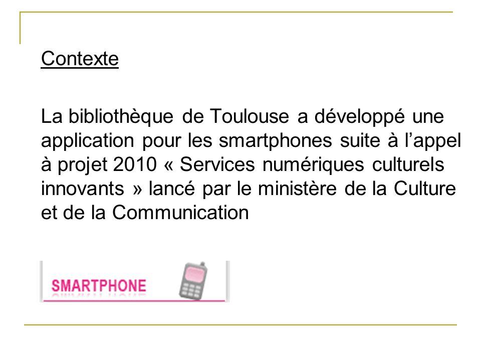 Contexte La bibliothèque de Toulouse a développé une application pour les smartphones suite à l'appel à projet 2010 « Services numériques culturels innovants » lancé par le ministère de la Culture et de la Communication
