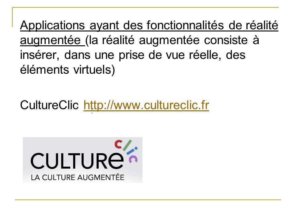 Applications ayant des fonctionnalités de réalité augmentée (la réalité augmentée consiste à insérer, dans une prise de vue réelle, des éléments virtuels) CultureClic http://www.cultureclic.fr