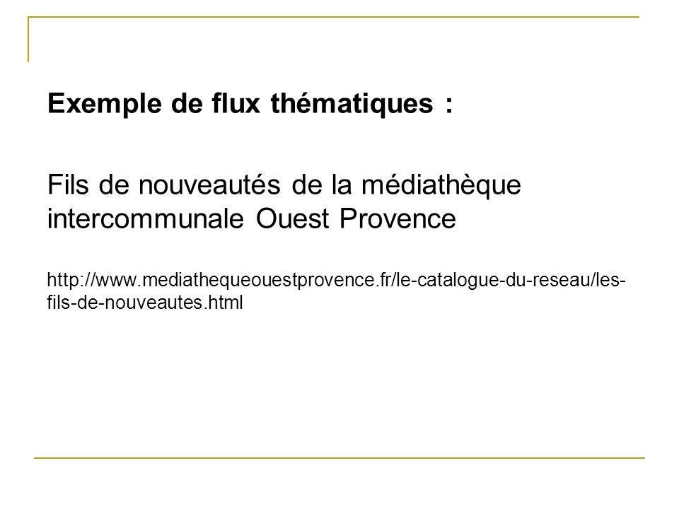 Exemple de flux thématiques : Fils de nouveautés de la médiathèque intercommunale Ouest Provence http://www.mediathequeouestprovence.fr/le-catalogue-du-reseau/les-fils-de-nouveautes.html