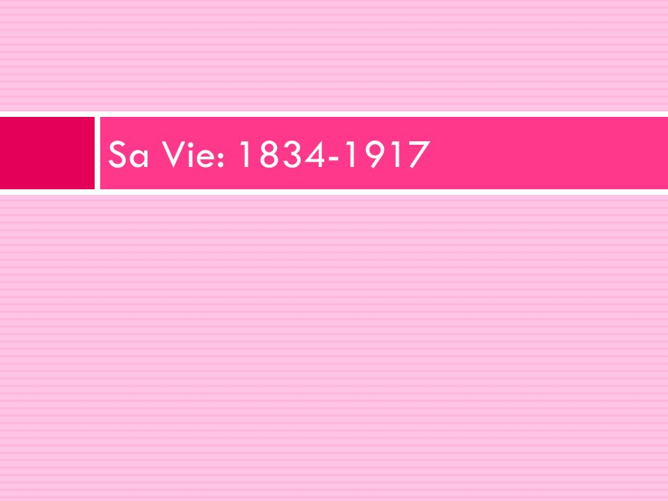Sa Vie: 1834-1917