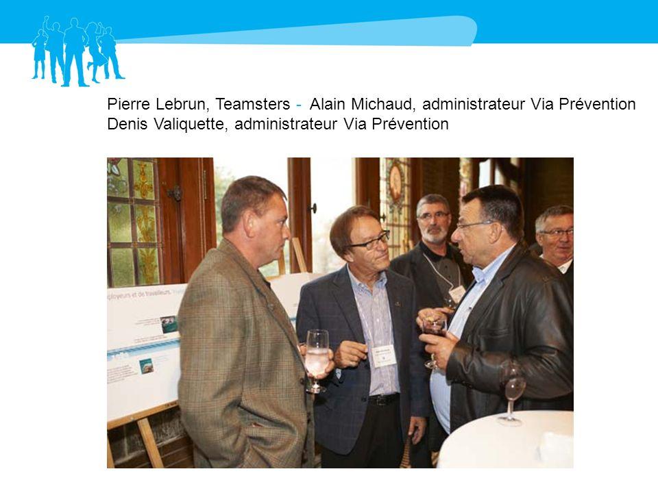 Pierre Lebrun, Teamsters - Alain Michaud, administrateur Via Prévention Denis Valiquette, administrateur Via Prévention