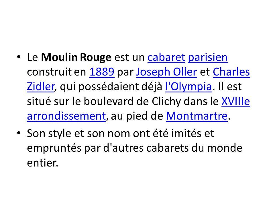 Le Moulin Rouge est un cabaret parisien construit en 1889 par Joseph Oller et Charles Zidler, qui possédaient déjà l Olympia. Il est situé sur le boulevard de Clichy dans le XVIIIe arrondissement, au pied de Montmartre.