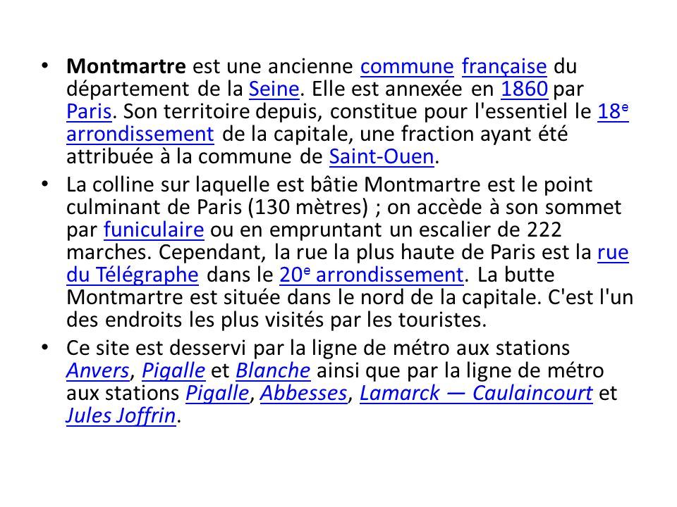 Montmartre est une ancienne commune française du département de la Seine. Elle est annexée en 1860 par Paris. Son territoire depuis, constitue pour l essentiel le 18e arrondissement de la capitale, une fraction ayant été attribuée à la commune de Saint-Ouen.