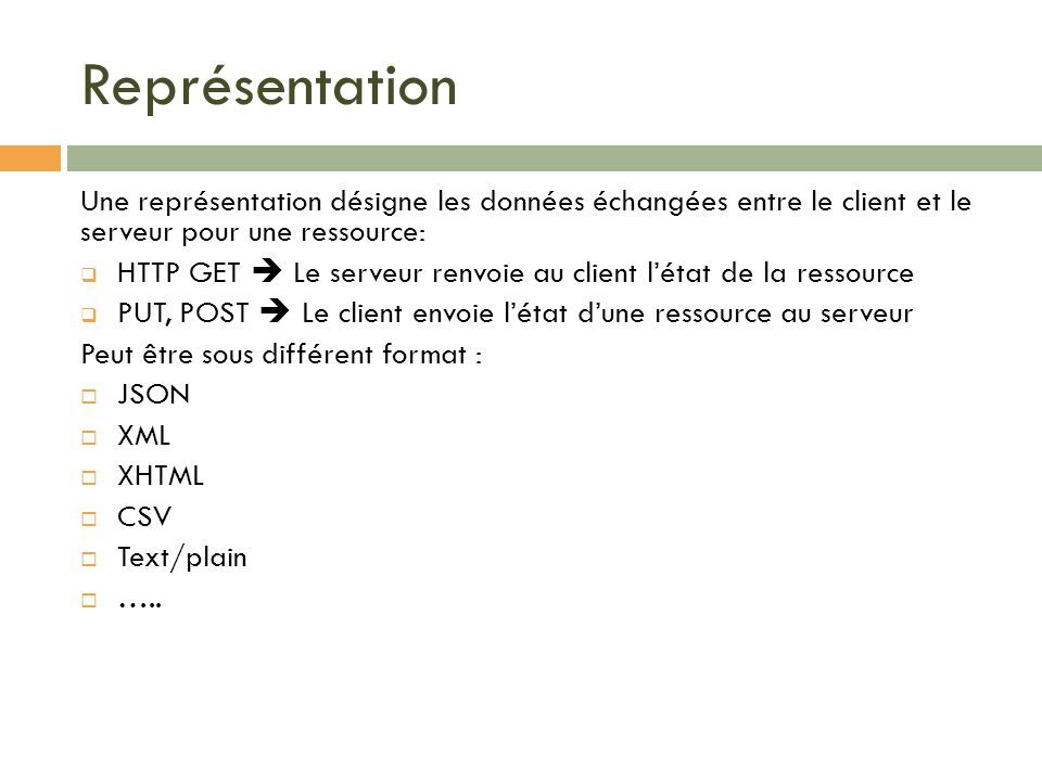 Représentation Une représentation désigne les données échangées entre le client et le serveur pour une ressource: