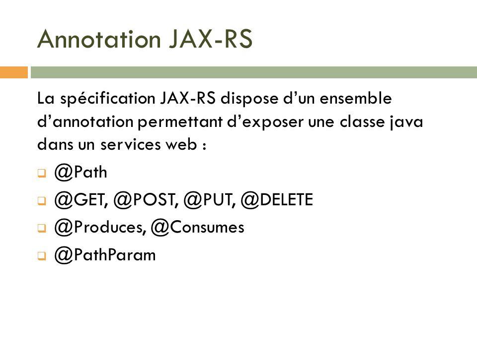 Annotation JAX-RS La spécification JAX-RS dispose d'un ensemble d'annotation permettant d'exposer une classe java dans un services web :