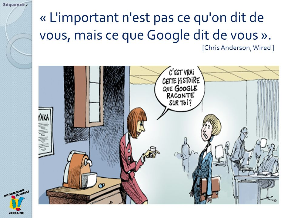Séquence 2 « L important n est pas ce qu on dit de vous, mais ce que Google dit de vous ».